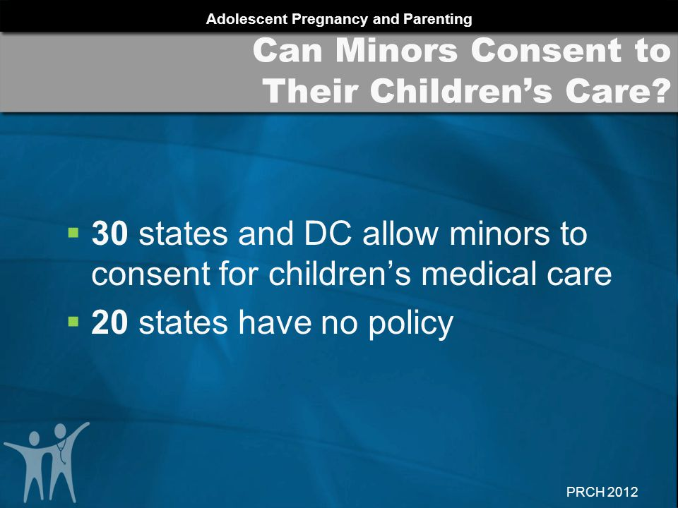 Adolescent Pregnancy and Parenting PRCH 2012  30 states and DC allow minors to consent for children's medical care  20 states have no policy Can Min
