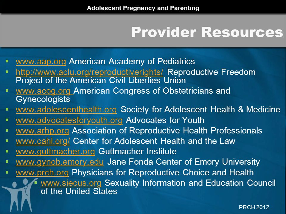 Adolescent Pregnancy and Parenting PRCH 2012 Provider Resources  www.aap.org American Academy of Pediatrics www.aap.org  http://www.aclu.org/reproductiverights/ Reproductive Freedom Project of the American Civil Liberties Union http://www.aclu.org/reproductiverights/  www.acog.org American Congress of Obstetricians and Gynecologists www.acog.org  www.adolescenthealth.org Society for Adolescent Health & Medicine www.adolescenthealth.org  www.advocatesforyouth.org Advocates for Youth www.advocatesforyouth.org  www.arhp.org Association of Reproductive Health Professionals www.arhp.org  www.cahl.org/ Center for Adolescent Health and the Law www.cahl.org/  www.guttmacher.org Guttmacher Institute www.guttmacher.org  www.gynob.emory.edu Jane Fonda Center of Emory University www.gynob.emory.edu  www.prch.org Physicians for Reproductive Choice and Health www.prch.org  www.siecus.org Sexuality Information and Education Council of the United States www.siecus.org