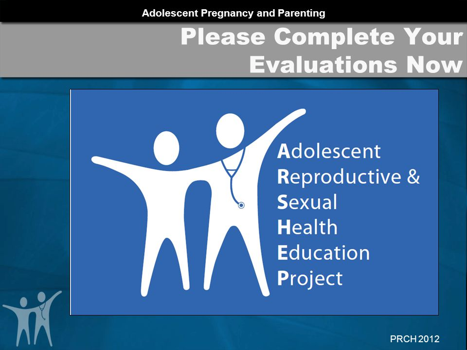 Adolescent Pregnancy and Parenting PRCH 2012 Please Complete Your Evaluations Now