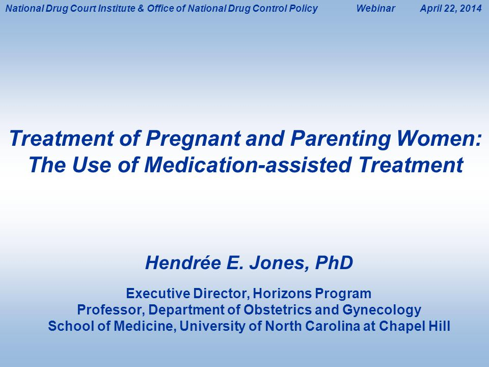 1 Treatment of Pregnant and Parenting Women: The Use of Medication-assisted Treatment Hendrée E. Jones, PhD Executive Director, Horizons Program Profe