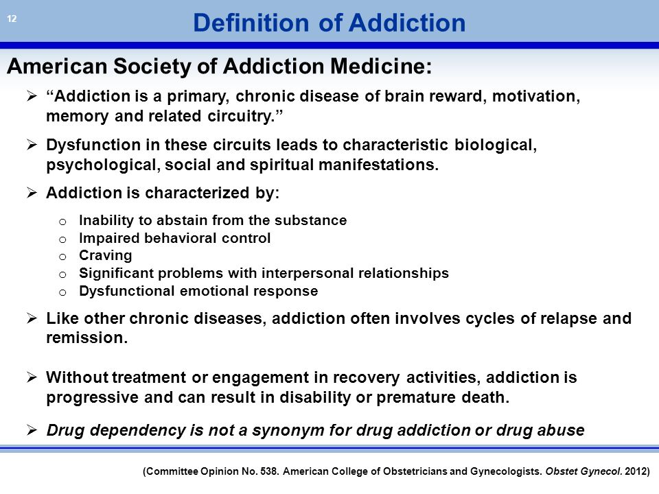 """12 Definition of Addiction  """"Addiction is a primary, chronic disease of brain reward, motivation, memory and related circuitry.""""  Dysfunction in the"""