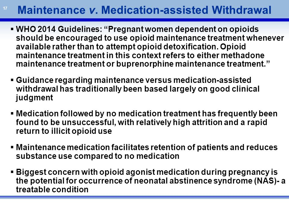 """17  WHO 2014 Guidelines: """"Pregnant women dependent on opioids should be encouraged to use opioid maintenance treatment whenever available rather than"""