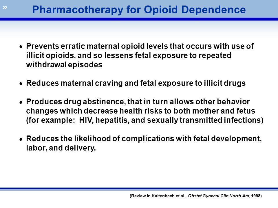 22 (Review in Kaltenbach et al., Obstet Gynecol Clin North Am, 1998) Pharmacotherapy for Opioid Dependence  Prevents erratic maternal opioid levels t