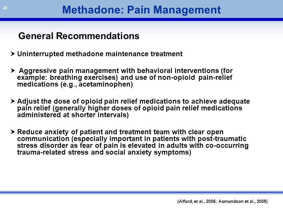28 General Recommendations  Uninterrupted methadone maintenance treatment  Aggressive pain management with behavioral interventions (for example: br