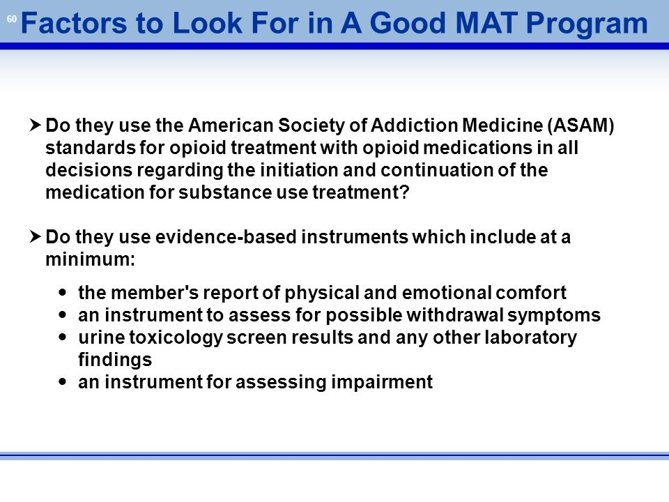 60 Factors to Look For in A Good MAT Program  Do they use the American Society of Addiction Medicine (ASAM) standards for opioid treatment with opioi