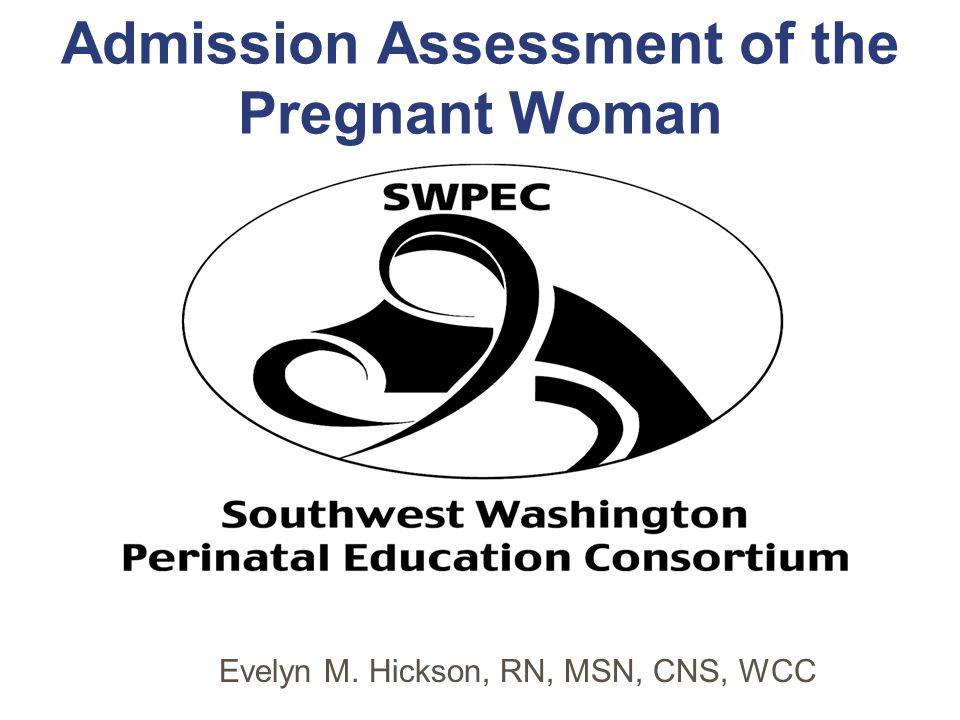 Admission Assessment of the Pregnant Woman Evelyn M. Hickson, RN, MSN, CNS, WCC