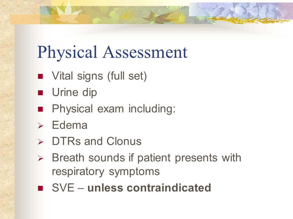 Physical Assessment Vital signs (full set) Urine dip Physical exam including:  Edema  DTRs and Clonus  Breath sounds if patient presents with respi