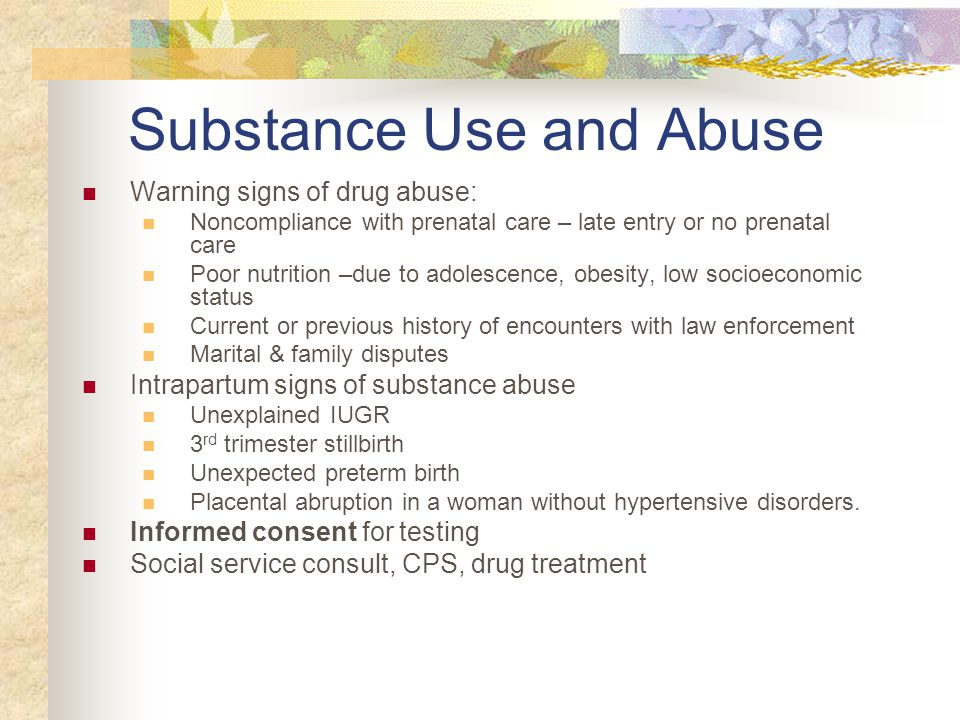 Substance Use and Abuse Warning signs of drug abuse: Noncompliance with prenatal care – late entry or no prenatal care Poor nutrition –due to adolesce
