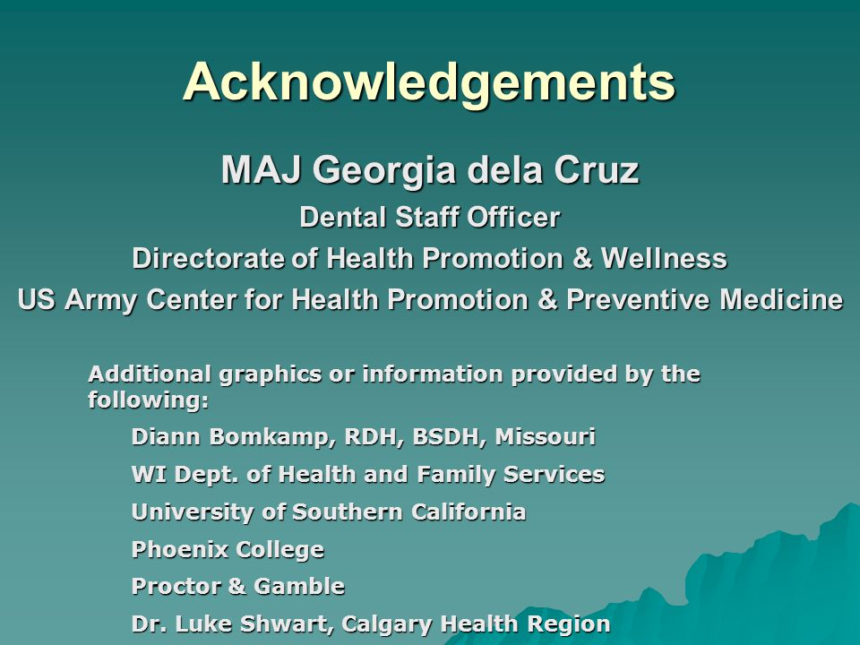 Acknowledgements MAJ Georgia dela Cruz Dental Staff Officer Directorate of Health Promotion & Wellness US Army Center for Health Promotion & Preventive Medicine Additional graphics or information provided by the following: Diann Bomkamp, RDH, BSDH, Missouri WI Dept.