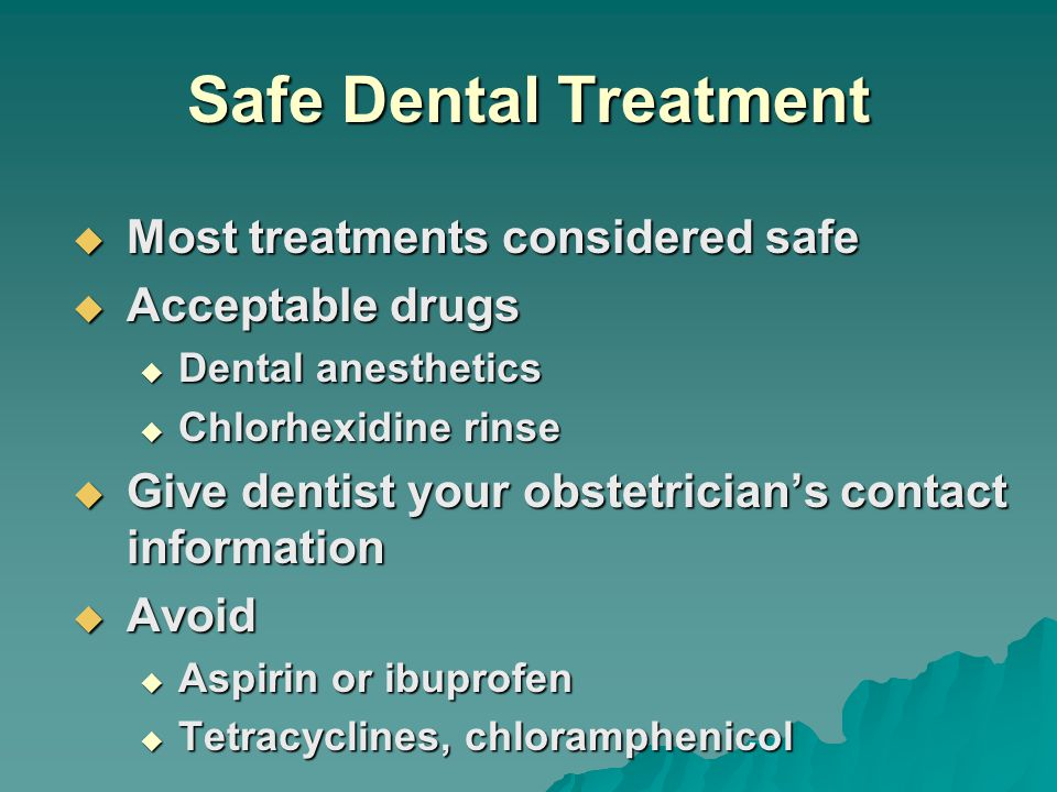 Safe Dental Treatment  Most treatments considered safe  Acceptable drugs  Dental anesthetics  Chlorhexidine rinse  Give dentist your obstetrician's contact information  Avoid  Aspirin or ibuprofen  Tetracyclines, chloramphenicol