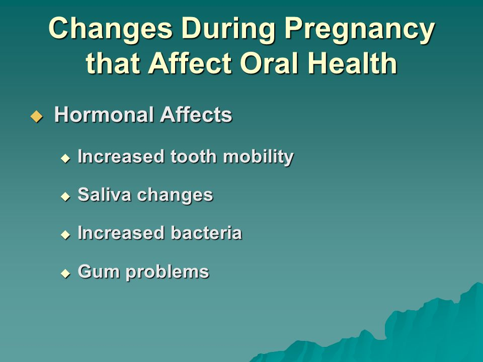 Changes During Pregnancy that Affect Oral Health  Hormonal Affects  Increased tooth mobility  Saliva changes  Increased bacteria  Gum problems
