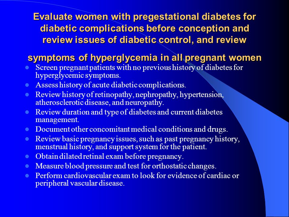 Evaluate women with pregestational diabetes for diabetic complications before conception and review issues of diabetic control, and review symptoms of