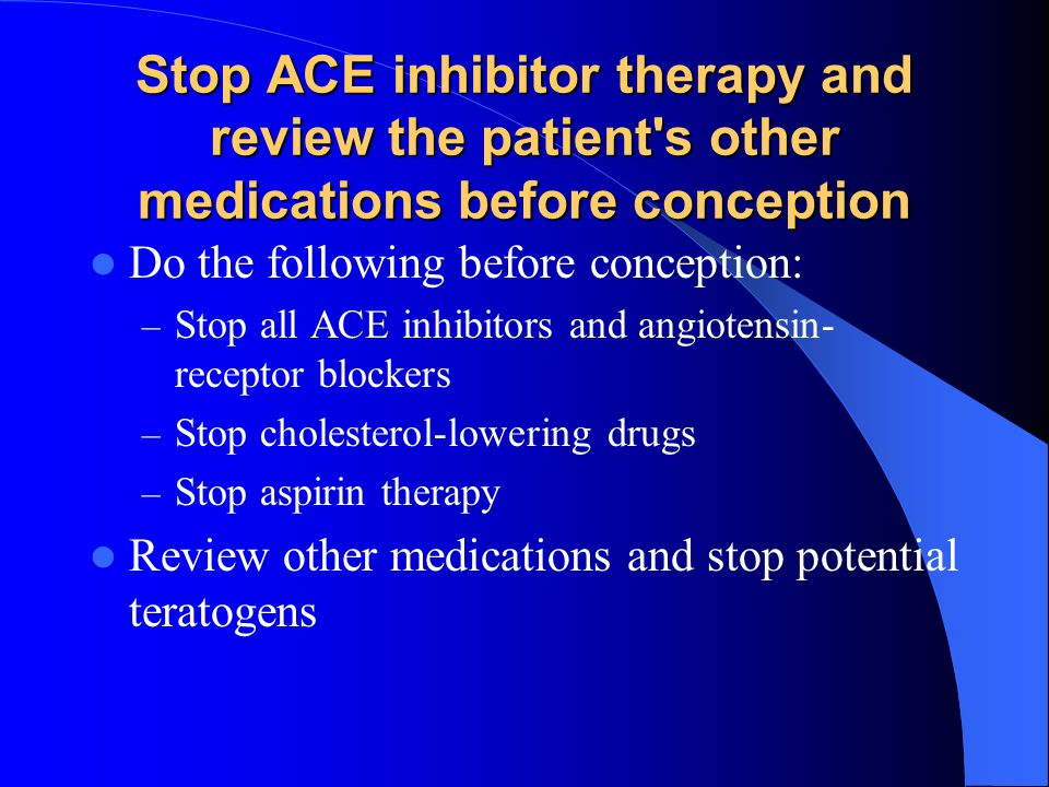 Stop ACE inhibitor therapy and review the patient's other medications before conception Do the following before conception: – Stop all ACE inhibitors