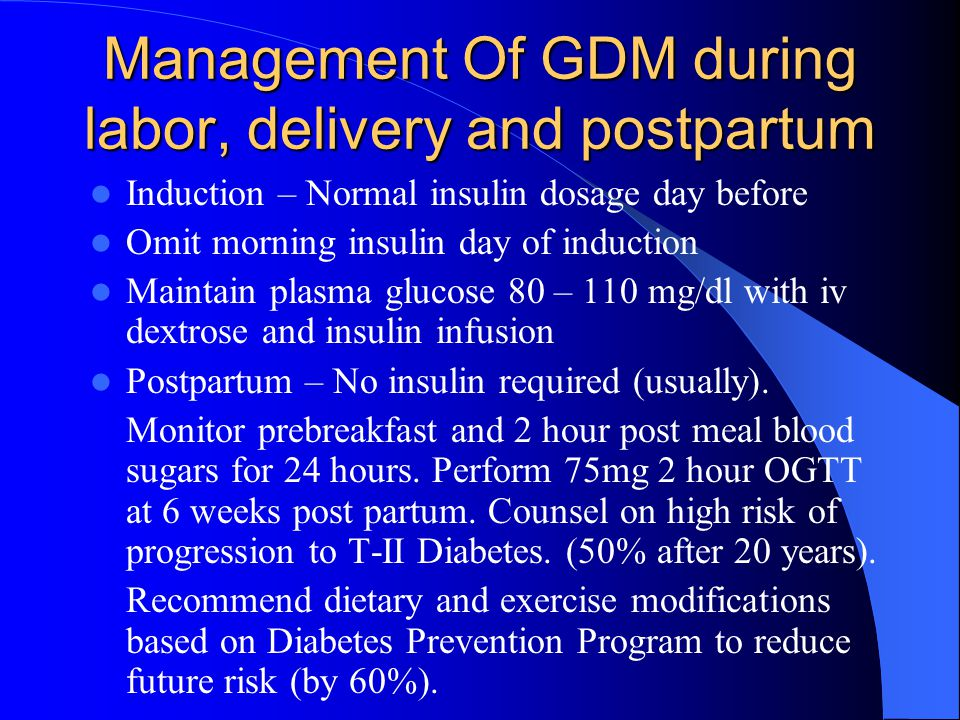 Management Of GDM during labor, delivery and postpartum Induction – Normal insulin dosage day before Omit morning insulin day of induction Maintain pl