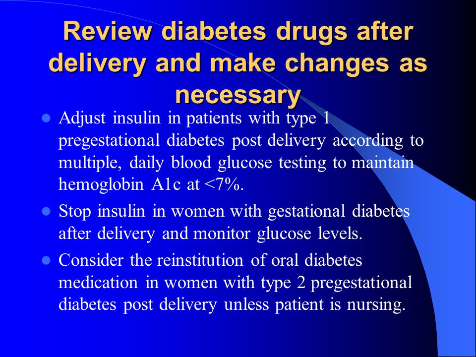 Review diabetes drugs after delivery and make changes as necessary Adjust insulin in patients with type 1 pregestational diabetes post delivery accord