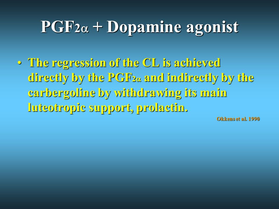 PGF 2  + Dopamine agonist The regression of the CL is achieved directly by the PGF 2  and indirectly by the carbergoline by withdrawing its main luteotropic support, prolactin.The regression of the CL is achieved directly by the PGF 2  and indirectly by the carbergoline by withdrawing its main luteotropic support, prolactin.