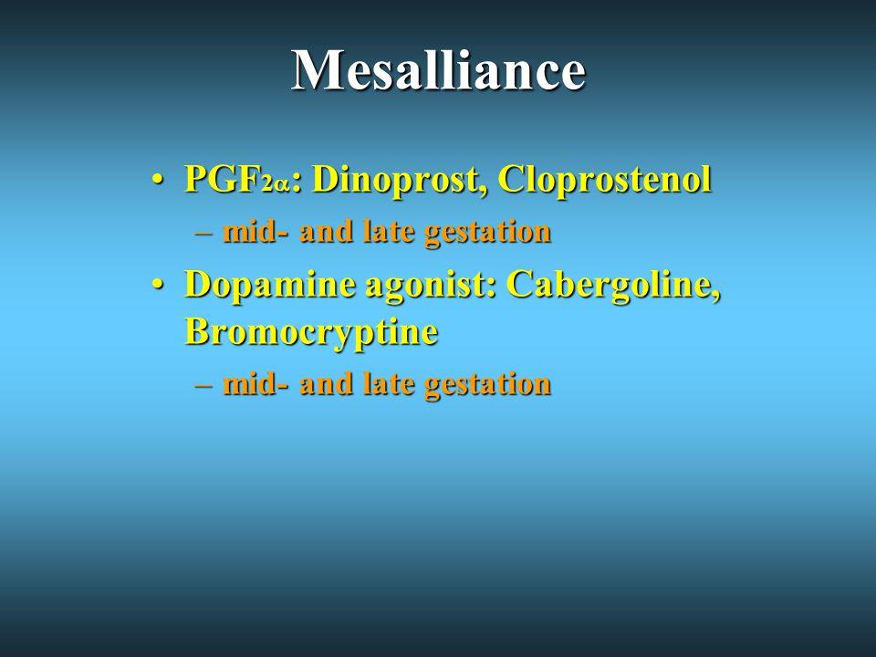 Mesalliance PGF 2  : Dinoprost, CloprostenolPGF 2  : Dinoprost, Cloprostenol –mid- and late gestation Dopamine agonist: Cabergoline, BromocryptineDopamine agonist: Cabergoline, Bromocryptine –mid- and late gestation
