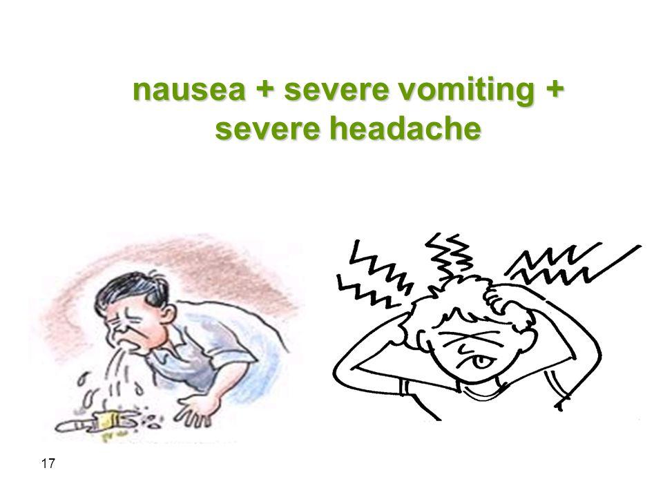 17 nausea + severe vomiting + severe headache