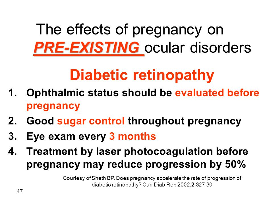 47 PRE-EXISTING The effects of pregnancy on PRE-EXISTING ocular disorders Diabetic retinopathy 1.Ophthalmic status should be evaluated before pregnanc