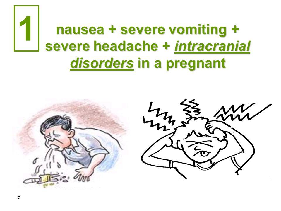 6 nausea + severe vomiting + severe headache + intracranial disorders in a pregnant 1