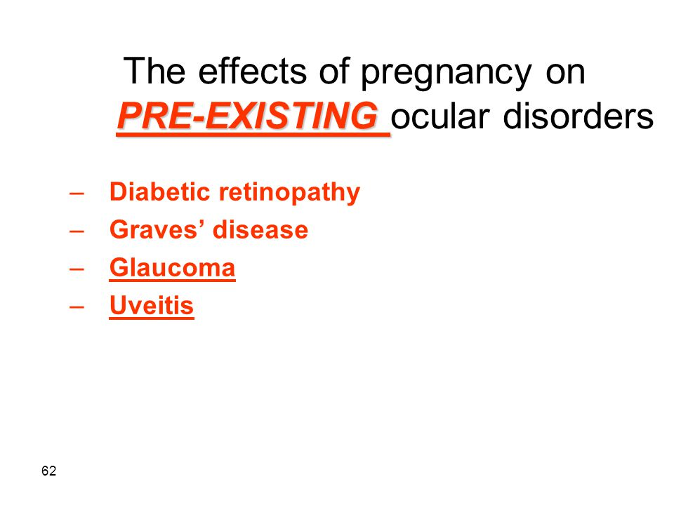 62 PRE-EXISTING The effects of pregnancy on PRE-EXISTING ocular disorders –Diabetic retinopathy –Graves' disease –Glaucoma –Uveitis