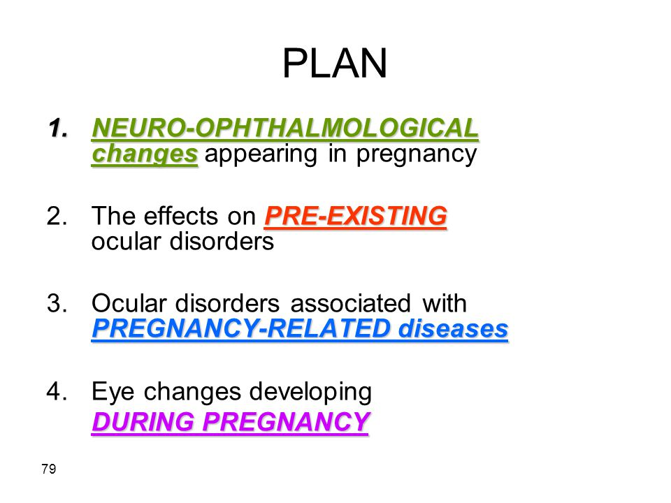 79 PLAN 1.NEURO-OPHTHALMOLOGICAL changes 1.NEURO-OPHTHALMOLOGICAL changes appearing in pregnancy PRE-EXISTING 2.The effects on PRE-EXISTING ocular dis