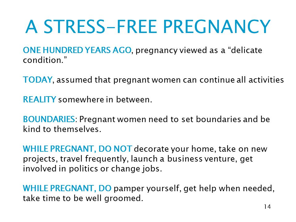 """A STRESS-FREE PREGNANCY 14 ONE HUNDRED YEARS AGO, pregnancy viewed as a """"delicate condition."""" TODAY, assumed that pregnant women can continue all acti"""