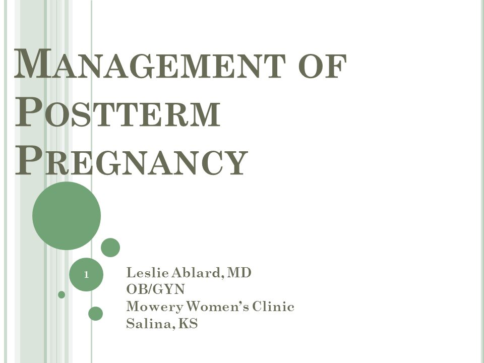 M ANAGEMENT OF P OSTTERM P REGNANCY Leslie Ablard, MD OB/GYN Mowery Women's Clinic Salina, KS 1