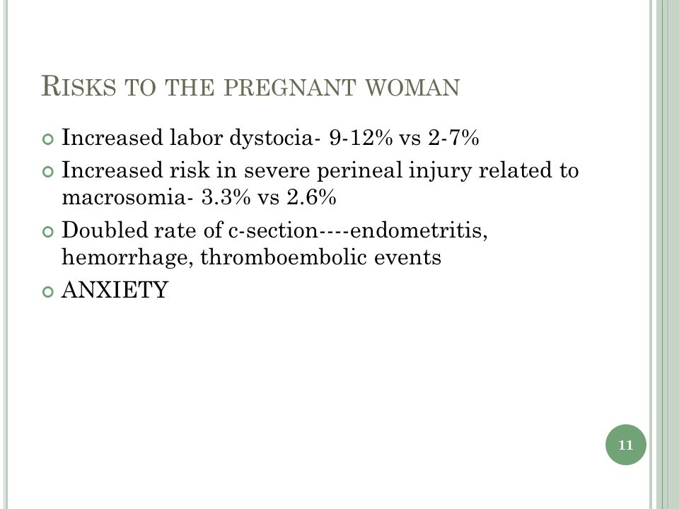 R ISKS TO THE PREGNANT WOMAN Increased labor dystocia- 9-12% vs 2-7% Increased risk in severe perineal injury related to macrosomia- 3.3% vs 2.6% Doubled rate of c-section----endometritis, hemorrhage, thromboembolic events ANXIETY 11