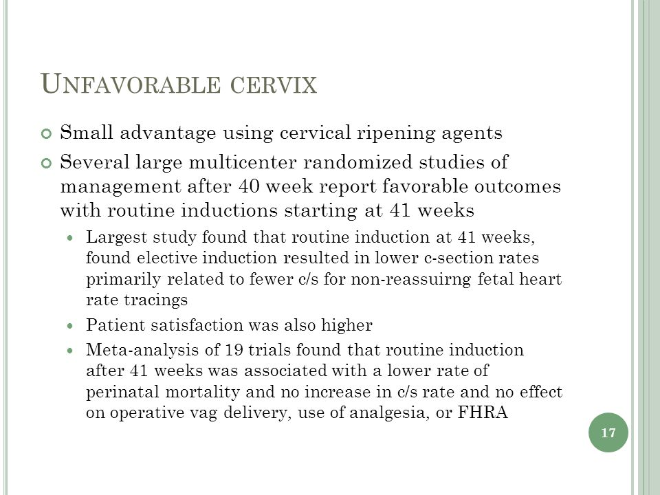 U NFAVORABLE CERVIX Small advantage using cervical ripening agents Several large multicenter randomized studies of management after 40 week report favorable outcomes with routine inductions starting at 41 weeks Largest study found that routine induction at 41 weeks, found elective induction resulted in lower c-section rates primarily related to fewer c/s for non-reassuirng fetal heart rate tracings Patient satisfaction was also higher Meta-analysis of 19 trials found that routine induction after 41 weeks was associated with a lower rate of perinatal mortality and no increase in c/s rate and no effect on operative vag delivery, use of analgesia, or FHRA 17