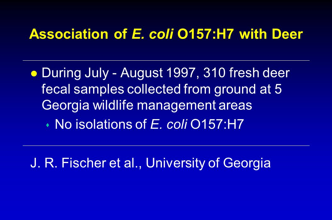 Association of E. coli O157:H7 with Deer l During July - August 1997, 310 fresh deer fecal samples collected from ground at 5 Georgia wildlife managem