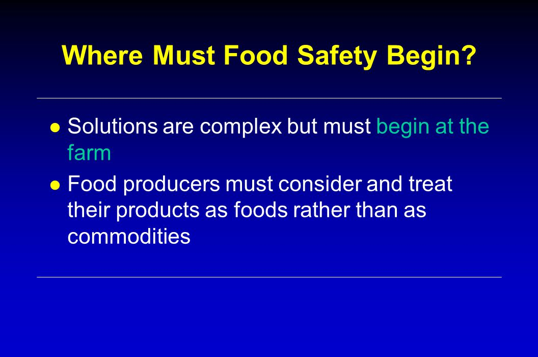 Where Must Food Safety Begin? l Solutions are complex but must begin at the farm l Food producers must consider and treat their products as foods rath