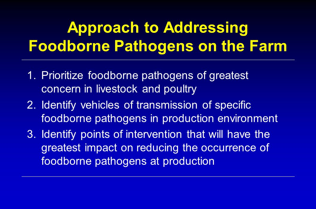 Approach to Addressing Foodborne Pathogens on the Farm 1.Prioritize foodborne pathogens of greatest concern in livestock and poultry 2.Identify vehicles of transmission of specific foodborne pathogens in production environment 3.Identify points of intervention that will have the greatest impact on reducing the occurrence of foodborne pathogens at production