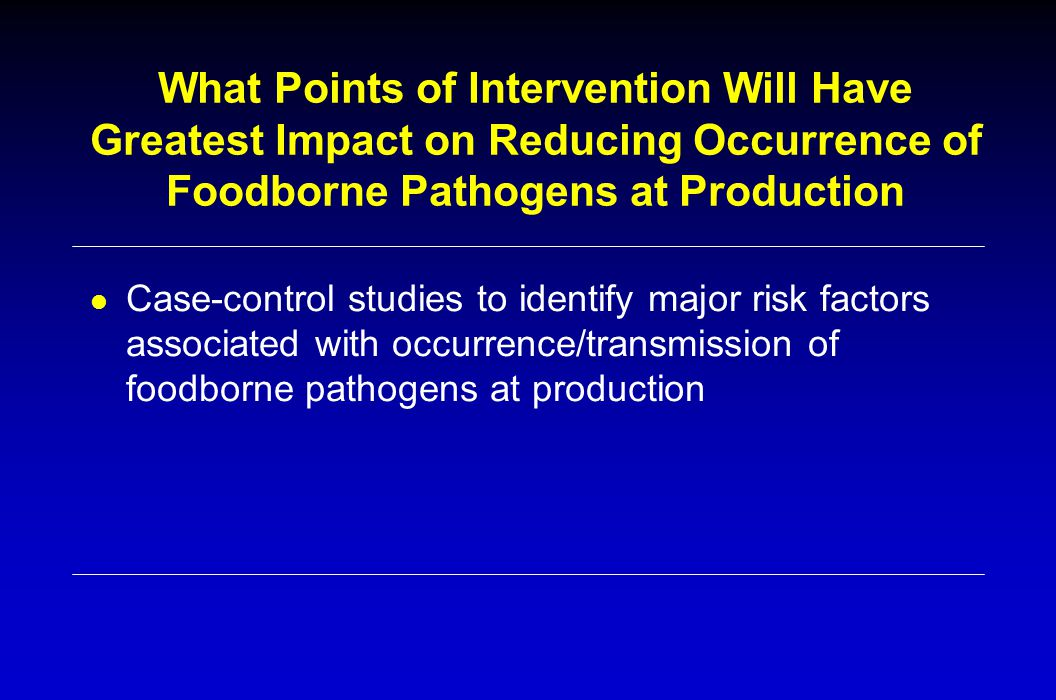 What Points of Intervention Will Have Greatest Impact on Reducing Occurrence of Foodborne Pathogens at Production l Case-control studies to identify major risk factors associated with occurrence/transmission of foodborne pathogens at production