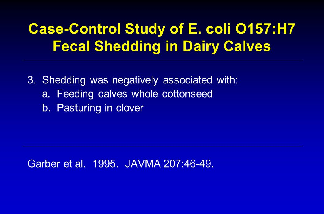 Case-Control Study of E. coli O157:H7 Fecal Shedding in Dairy Calves 3.Shedding was negatively associated with: a.Feeding calves whole cottonseed b.Pa