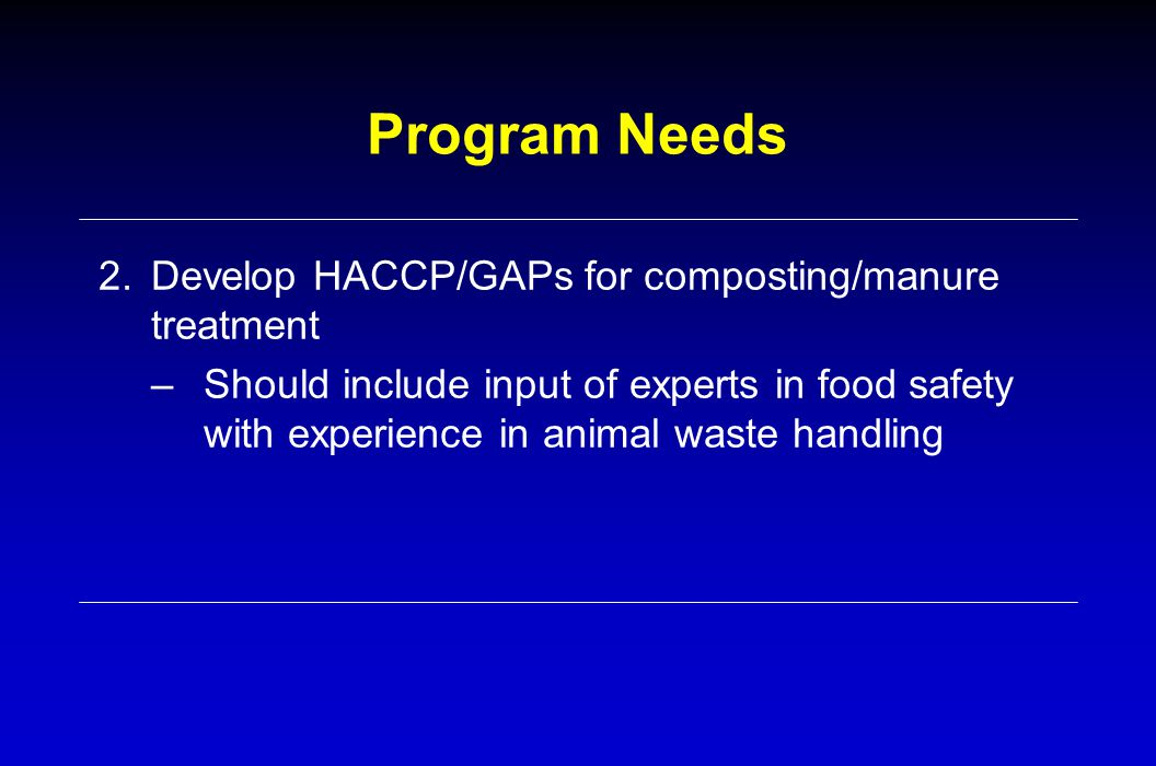 Program Needs 2.Develop HACCP/GAPs for composting/manure treatment –Should include input of experts in food safety with experience in animal waste han