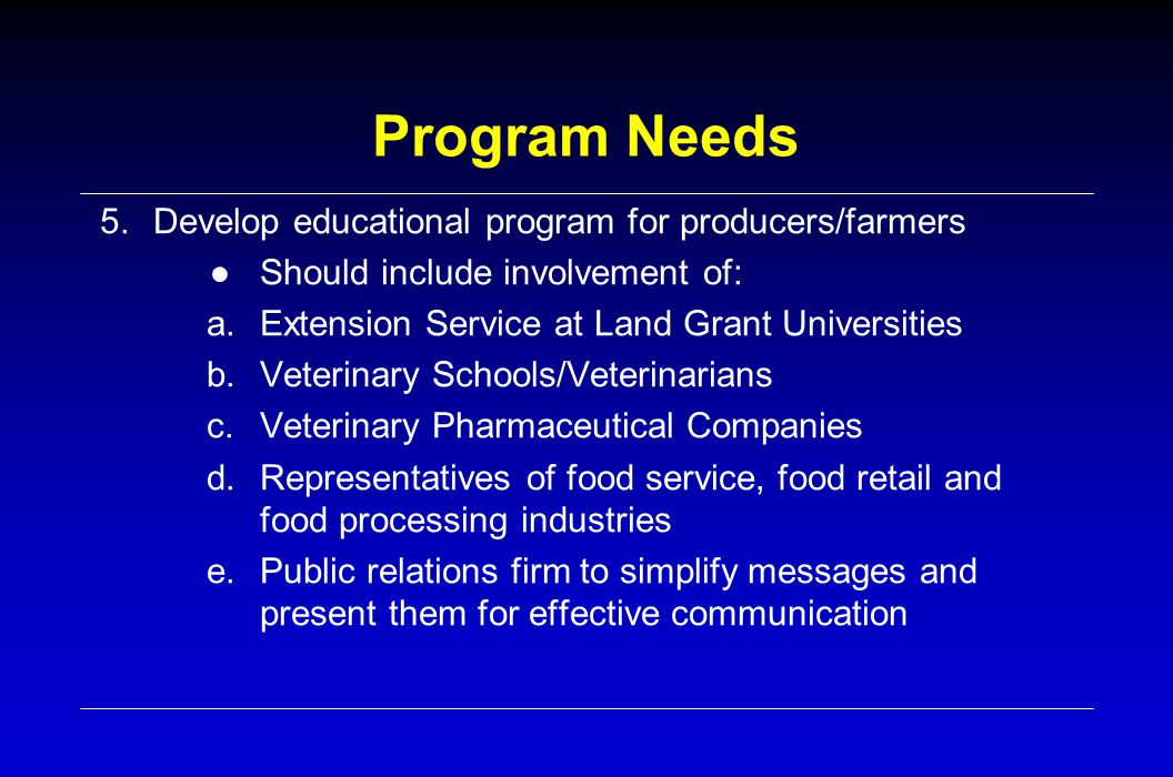 Program Needs 5.Develop educational program for producers/farmers ● Should include involvement of: a.Extension Service at Land Grant Universities b.Veterinary Schools/Veterinarians c.Veterinary Pharmaceutical Companies d.Representatives of food service, food retail and food processing industries e.Public relations firm to simplify messages and present them for effective communication