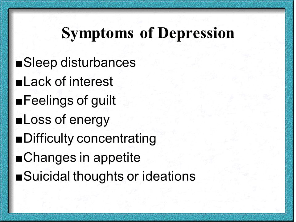 Symptoms of Depression ■Sleep disturbances ■Lack of interest ■Feelings of guilt ■Loss of energy ■Difficulty concentrating ■Changes in appetite ■Suicidal thoughts or ideations