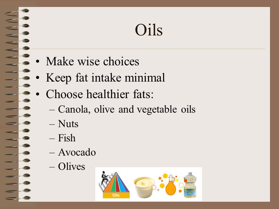 Oils Make wise choices Keep fat intake minimal Choose healthier fats: –Canola, olive and vegetable oils –Nuts –Fish –Avocado –Olives