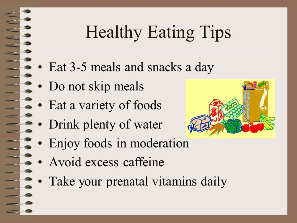 Healthy Eating Tips Eat 3-5 meals and snacks a day Do not skip meals Eat a variety of foods Drink plenty of water Enjoy foods in moderation Avoid exce