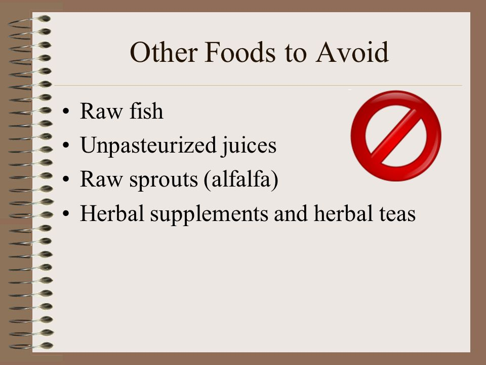 Other Foods to Avoid Raw fish Unpasteurized juices Raw sprouts (alfalfa) Herbal supplements and herbal teas