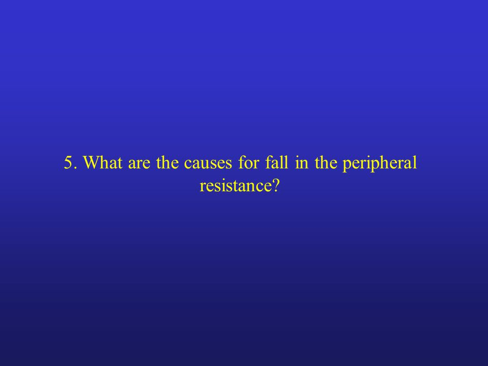 5. What are the causes for fall in the peripheral resistance?