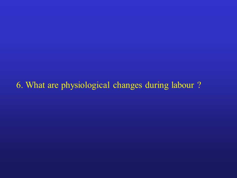 6. What are physiological changes during labour ?