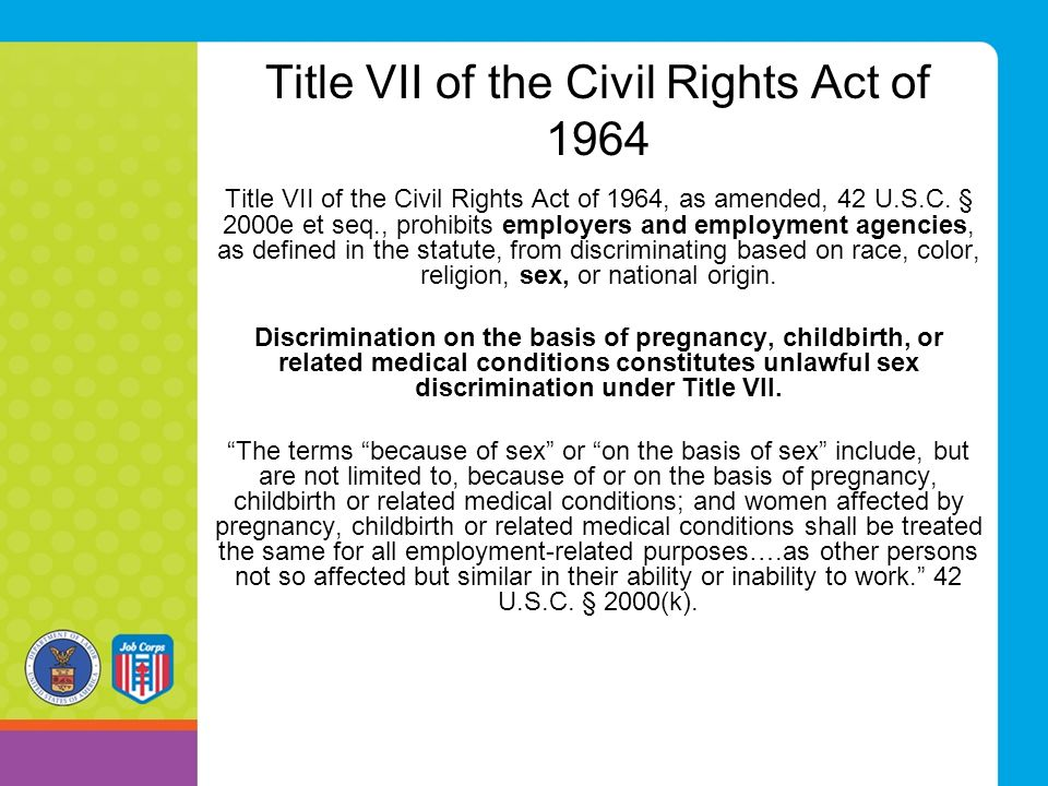 Title VII of the Civil Rights Act of 1964 Title VII of the Civil Rights Act of 1964, as amended, 42 U.S.C. § 2000e et seq., prohibits employers and em