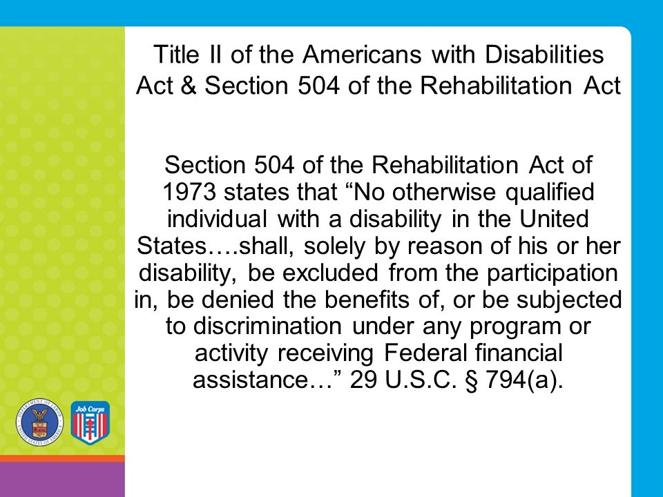 "Title II of the Americans with Disabilities Act & Section 504 of the Rehabilitation Act Section 504 of the Rehabilitation Act of 1973 states that ""No"