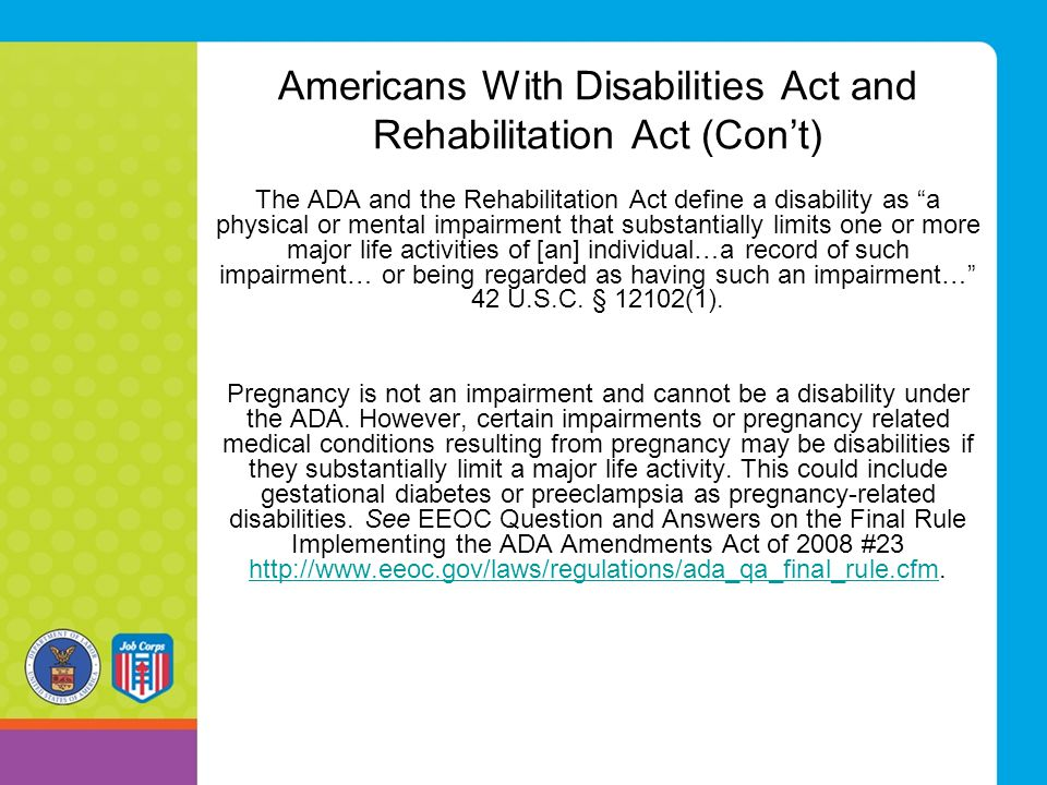 "Americans With Disabilities Act and Rehabilitation Act (Con't) The ADA and the Rehabilitation Act define a disability as ""a physical or mental impairm"