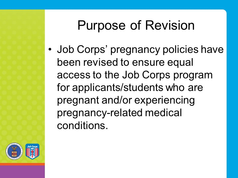 Purpose of Revision Job Corps' pregnancy policies have been revised to ensure equal access to the Job Corps program for applicants/students who are pr