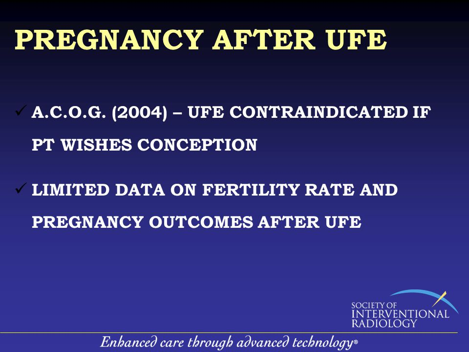 PREGNANCY AFTER UFE A.C.O.G. (2004) – UFE CONTRAINDICATED IF PT WISHES CONCEPTION LIMITED DATA ON FERTILITY RATE AND PREGNANCY OUTCOMES AFTER UFE