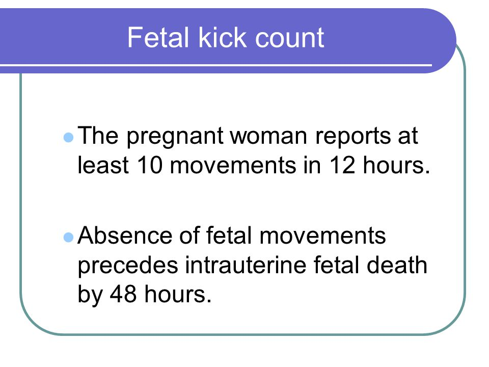 Fetal kick count The pregnant woman reports at least 10 movements in 12 hours. Absence of fetal movements precedes intrauterine fetal death by 48 hour