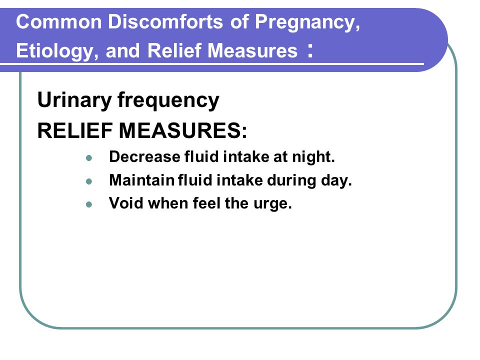 Common Discomforts of Pregnancy, Etiology, and Relief Measures : Urinary frequency RELIEF MEASURES: Decrease fluid intake at night. Maintain fluid int